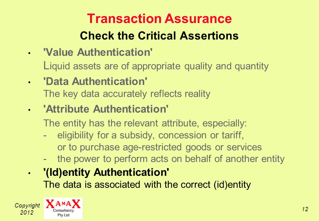 Copyright Transaction Assurance Check the Critical Assertions Value Authentication L iquid assets are of appropriate quality and quantity Data Authentication The key data accurately reflects reality Attribute Authentication The entity has the relevant attribute, especially: -eligibility for a subsidy, concession or tariff, or to purchase age-restricted goods or services -the power to perform acts on behalf of another entity (Id)entity Authentication The data is associated with the correct (id)entity