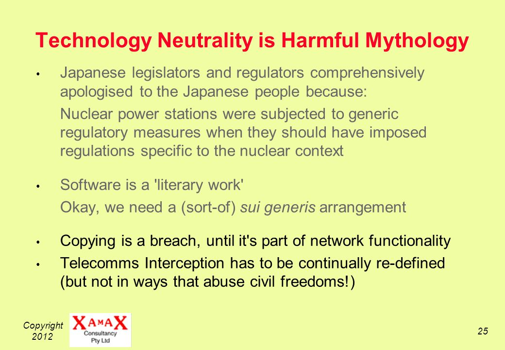 Copyright Technology Neutrality is Harmful Mythology Japanese legislators and regulators comprehensively apologised to the Japanese people because: Nuclear power stations were subjected to generic regulatory measures when they should have imposed regulations specific to the nuclear context Software is a literary work Okay, we need a (sort-of) sui generis arrangement Copying is a breach, until it s part of network functionality Telecomms Interception has to be continually re-defined (but not in ways that abuse civil freedoms!)