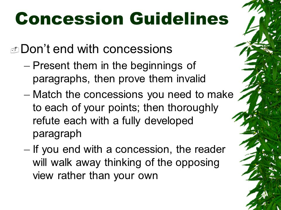 Concession Guidelines Dont end with concessions –Present them in the beginnings of paragraphs, then prove them invalid –Match the concessions you need to make to each of your points; then thoroughly refute each with a fully developed paragraph –If you end with a concession, the reader will walk away thinking of the opposing view rather than your own
