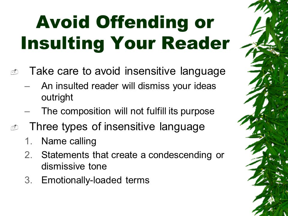 Avoid Offending or Insulting Your Reader Take care to avoid insensitive language –An insulted reader will dismiss your ideas outright –The composition will not fulfill its purpose Three types of insensitive language 1.Name calling 2.Statements that create a condescending or dismissive tone 3.Emotionally-loaded terms