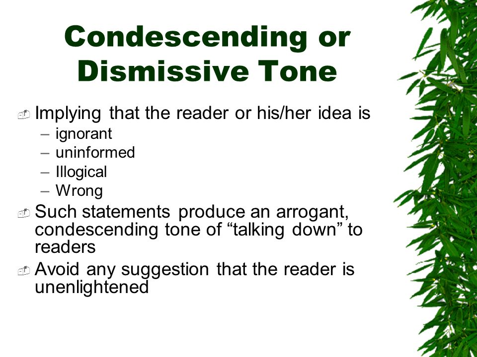 Condescending or Dismissive Tone Implying that the reader or his/her idea is –ignorant –uninformed –Illogical –Wrong Such statements produce an arrogant, condescending tone of talking down to readers Avoid any suggestion that the reader is unenlightened