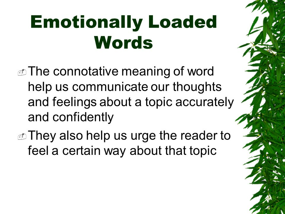 Emotionally Loaded Words The connotative meaning of word help us communicate our thoughts and feelings about a topic accurately and confidently They also help us urge the reader to feel a certain way about that topic