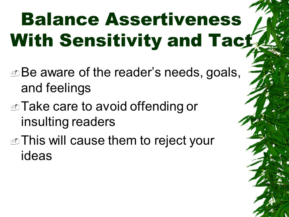 Balance Assertiveness With Sensitivity and Tact Be aware of the readers needs, goals, and feelings Take care to avoid offending or insulting readers This will cause them to reject your ideas