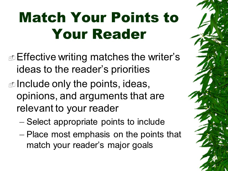 Match Your Points to Your Reader Effective writing matches the writers ideas to the readers priorities Include only the points, ideas, opinions, and arguments that are relevant to your reader –Select appropriate points to include –Place most emphasis on the points that match your readers major goals