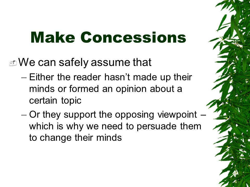 Make Concessions We can safely assume that –Either the reader hasnt made up their minds or formed an opinion about a certain topic –Or they support the opposing viewpoint – which is why we need to persuade them to change their minds