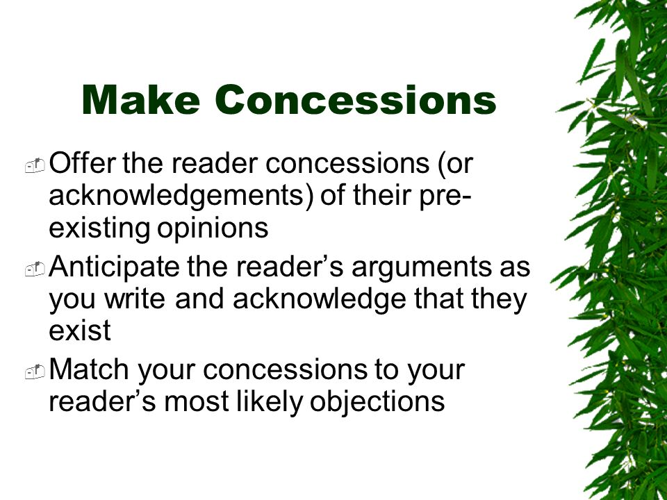 Make Concessions Offer the reader concessions (or acknowledgements) of their pre- existing opinions Anticipate the readers arguments as you write and acknowledge that they exist Match your concessions to your readers most likely objections