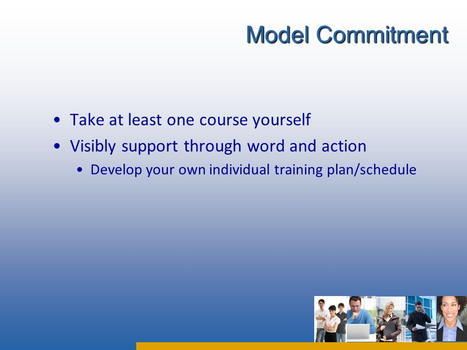 Take at least one course yourself Visibly support through word and action Develop your own individual training plan/schedule Model Commitment