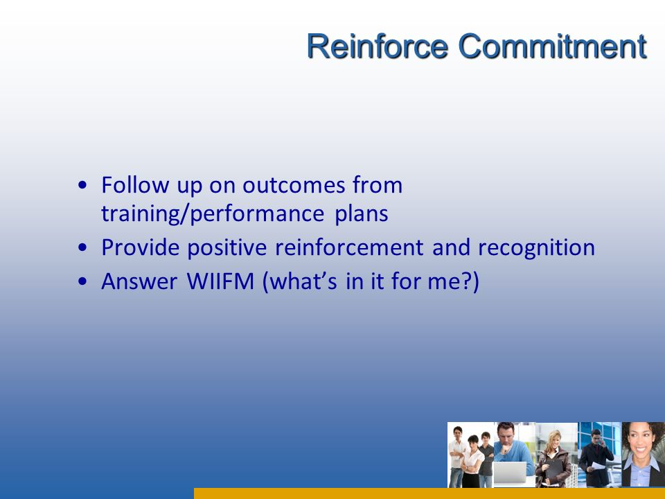 Follow up on outcomes from training/performance plans Provide positive reinforcement and recognition Answer WIIFM (whats in it for me ) Reinforce Commitment