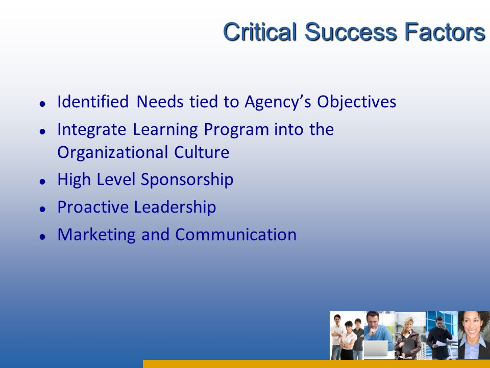 l Identified Needs tied to Agencys Objectives l Integrate Learning Program into the Organizational Culture l High Level Sponsorship l Proactive Leadership l Marketing and Communication Critical Success Factors