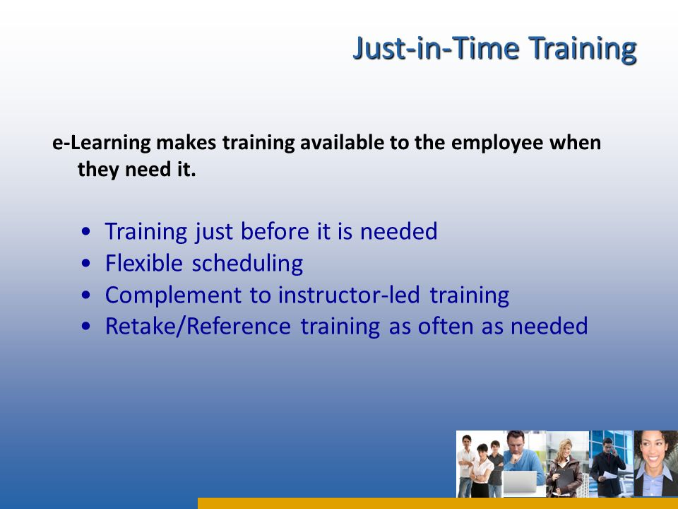 e-Learning makes training available to the employee when they need it.