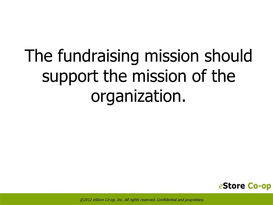 The fundraising mission should support the mission of the organization.
