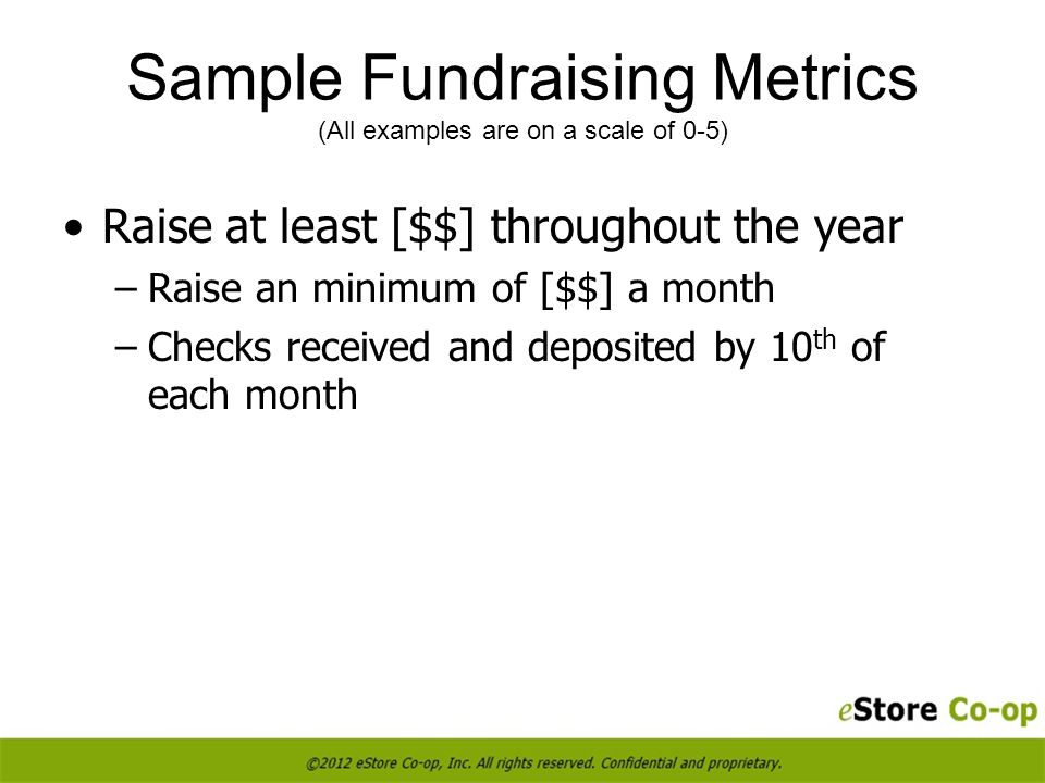 Sample Fundraising Metrics (All examples are on a scale of 0-5) Raise at least [$$] throughout the year –Raise an minimum of [$$] a month –Checks received and deposited by 10 th of each month