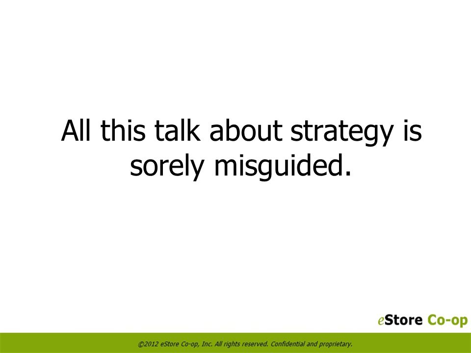 All this talk about strategy is sorely misguided.