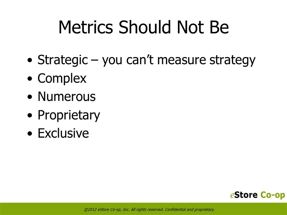 Metrics Should Not Be Strategic – you cant measure strategy Complex Numerous Proprietary Exclusive