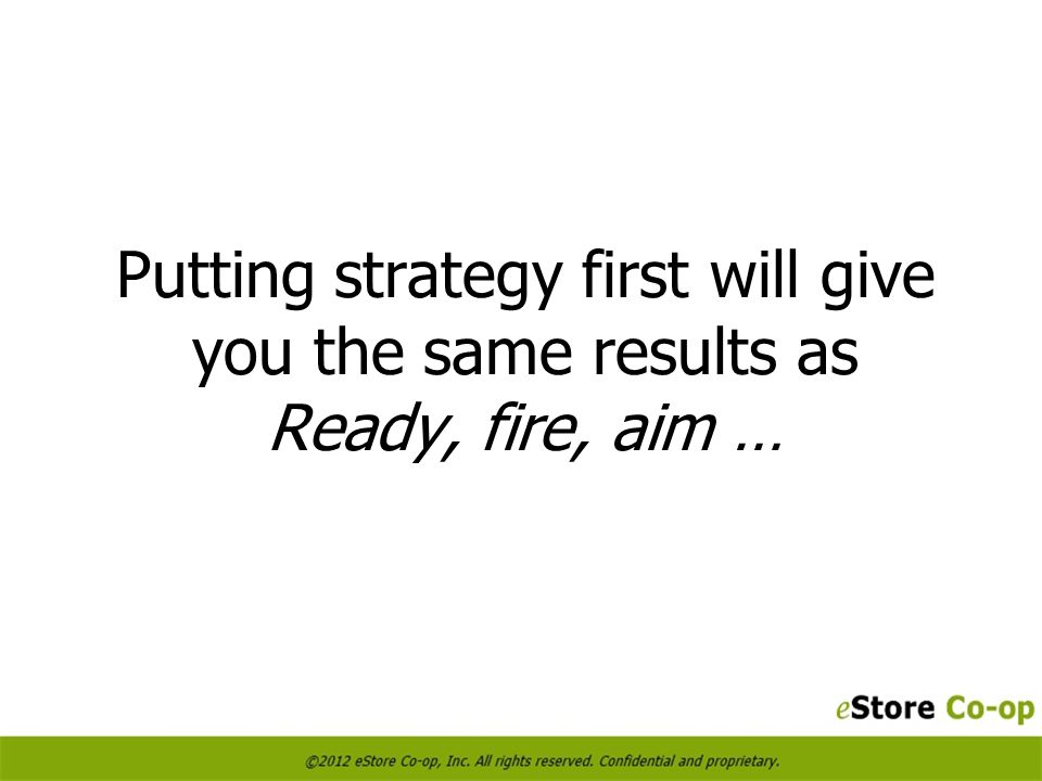 Putting strategy first will give you the same results as Ready, fire, aim …