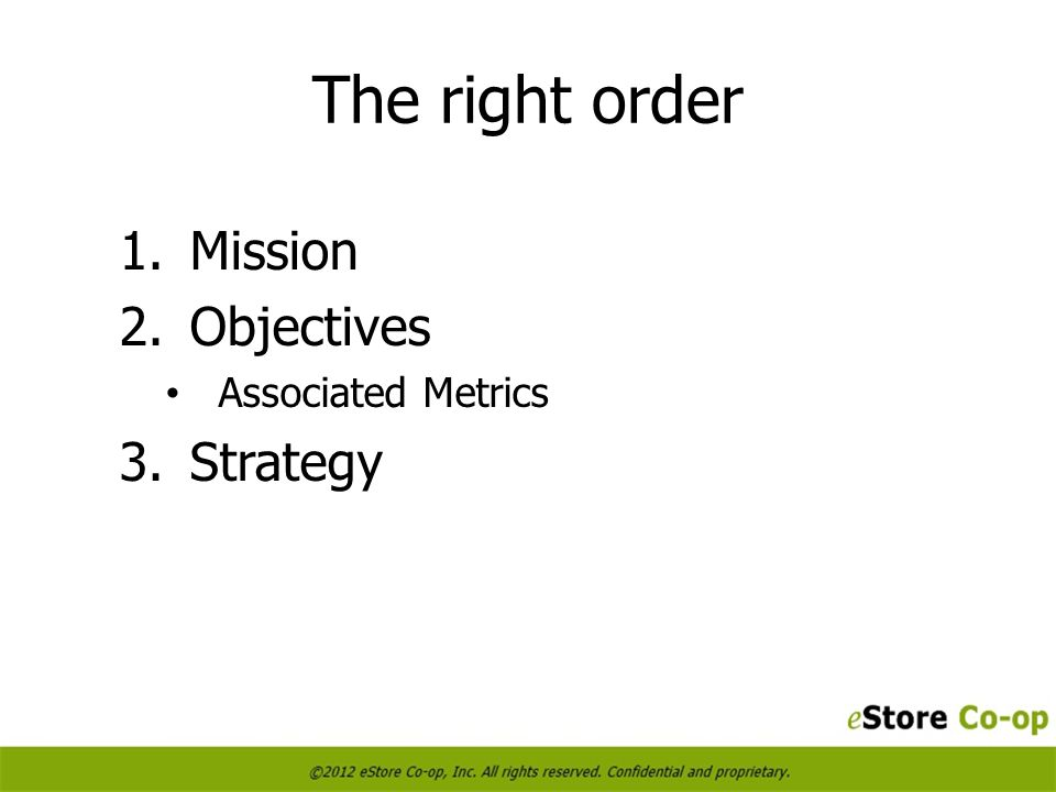 The right order 1.Mission 2.Objectives Associated Metrics 3.Strategy