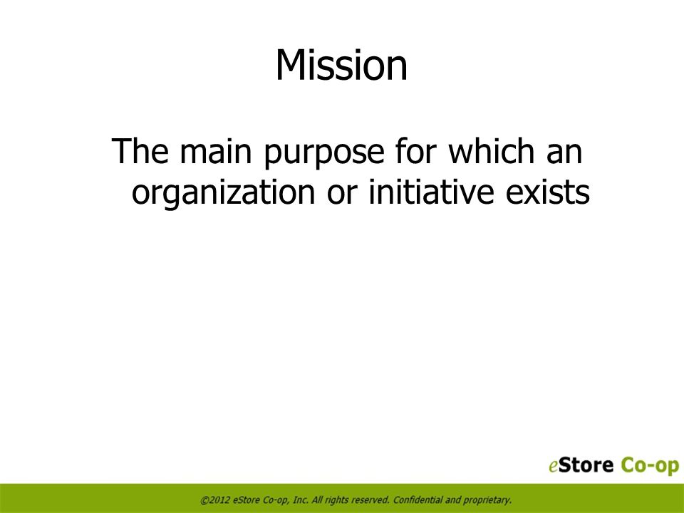Mission The main purpose for which an organization or initiative exists