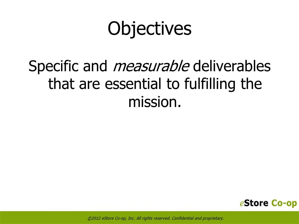 Objectives Specific and measurable deliverables that are essential to fulfilling the mission.