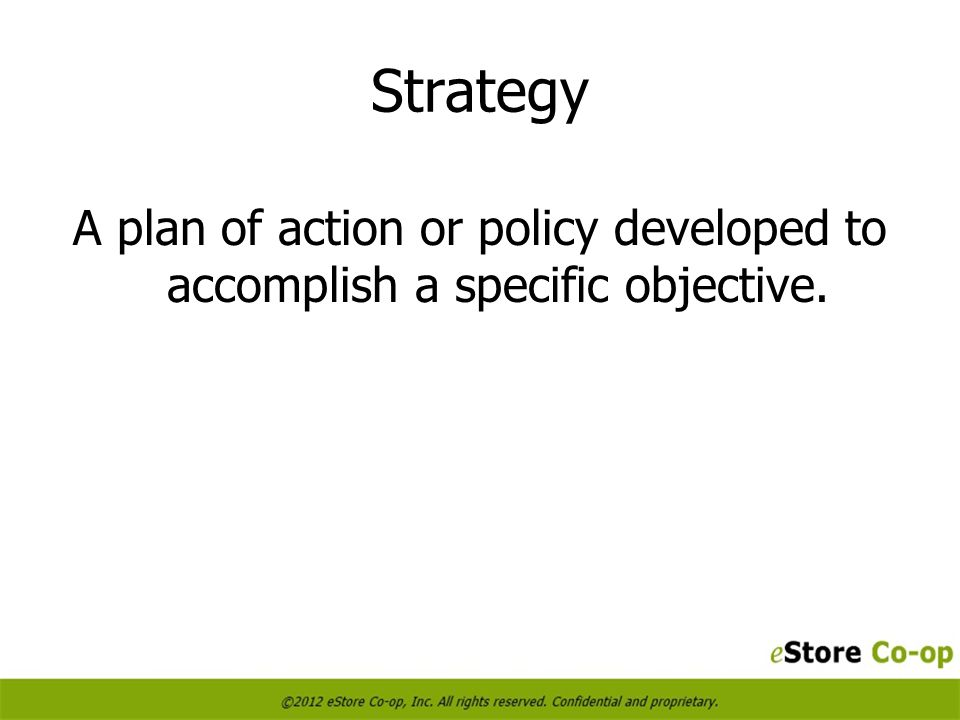 Strategy A plan of action or policy developed to accomplish a specific objective.