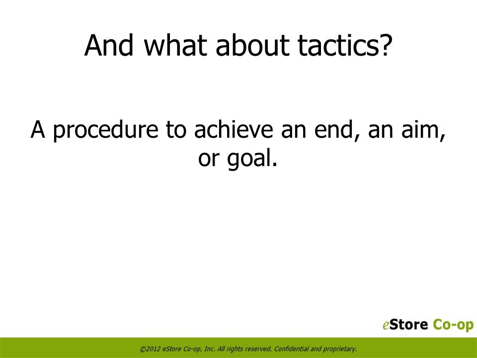 And what about tactics A procedure to achieve an end, an aim, or goal.