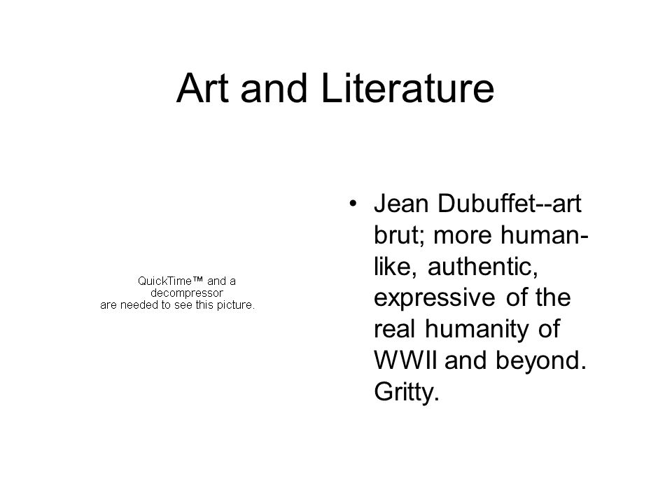 Art and Literature Jean Dubuffet--art brut; more human- like, authentic, expressive of the real humanity of WWII and beyond.