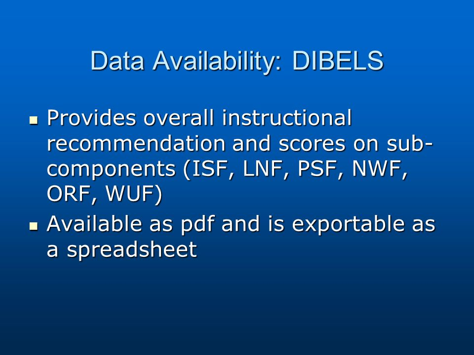 Data Availability: DIBELS Provides overall instructional recommendation and scores on sub- components (ISF, LNF, PSF, NWF, ORF, WUF) Provides overall instructional recommendation and scores on sub- components (ISF, LNF, PSF, NWF, ORF, WUF) Available as pdf and is exportable as a spreadsheet Available as pdf and is exportable as a spreadsheet