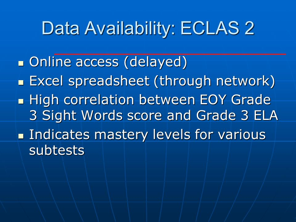 Data Availability: ECLAS 2 Online access (delayed) Online access (delayed) Excel spreadsheet (through network) Excel spreadsheet (through network) High correlation between EOY Grade 3 Sight Words score and Grade 3 ELA High correlation between EOY Grade 3 Sight Words score and Grade 3 ELA Indicates mastery levels for various subtests Indicates mastery levels for various subtests