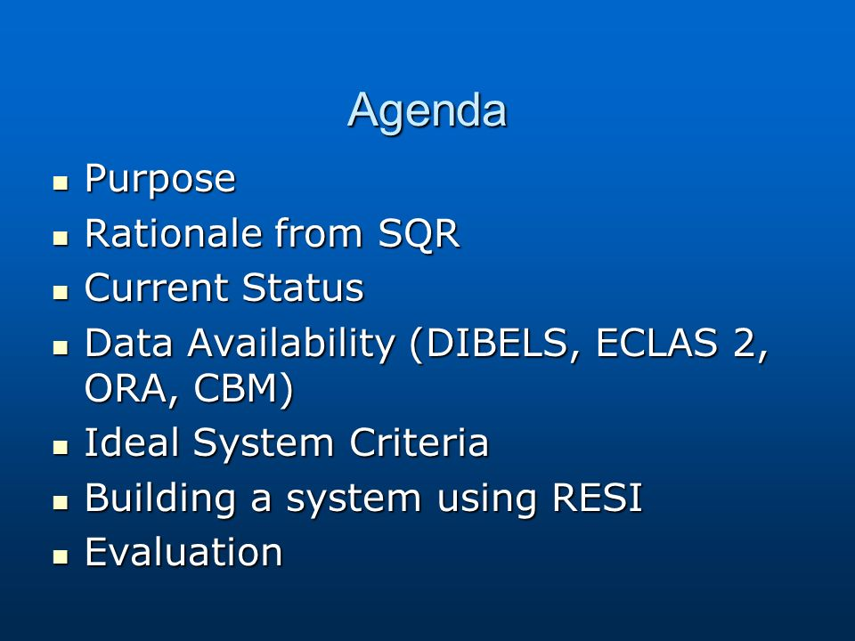Agenda Purpose Purpose Rationale from SQR Rationale from SQR Current Status Current Status Data Availability (DIBELS, ECLAS 2, ORA, CBM) Data Availability (DIBELS, ECLAS 2, ORA, CBM) Ideal System Criteria Ideal System Criteria Building a system using RESI Building a system using RESI Evaluation Evaluation