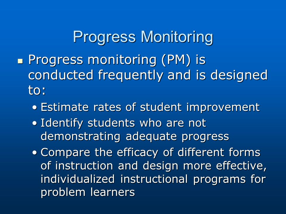 Progress Monitoring Progress monitoring (PM) is conducted frequently and is designed to: Progress monitoring (PM) is conducted frequently and is designed to: Estimate rates of student improvementEstimate rates of student improvement Identify students who are not demonstrating adequate progressIdentify students who are not demonstrating adequate progress Compare the efficacy of different forms of instruction and design more effective, individualized instructional programs for problem learnersCompare the efficacy of different forms of instruction and design more effective, individualized instructional programs for problem learners