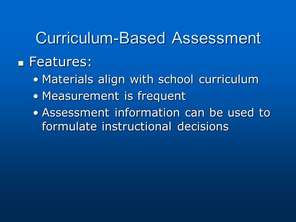 Curriculum-Based Assessment Features: Features: Materials align with school curriculumMaterials align with school curriculum Measurement is frequentMeasurement is frequent Assessment information can be used to formulate instructional decisionsAssessment information can be used to formulate instructional decisions