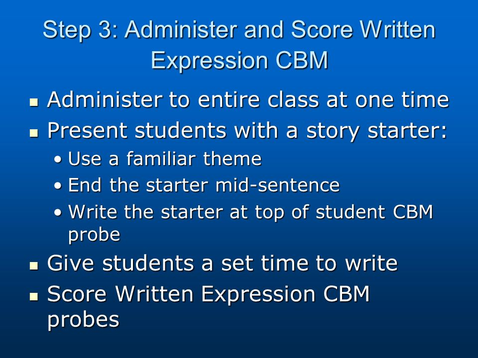 Step 3: Administer and Score Written Expression CBM Administer to entire class at one time Administer to entire class at one time Present students with a story starter: Present students with a story starter: Use a familiar themeUse a familiar theme End the starter mid-sentenceEnd the starter mid-sentence Write the starter at top of student CBM probeWrite the starter at top of student CBM probe Give students a set time to write Give students a set time to write Score Written Expression CBM probes Score Written Expression CBM probes