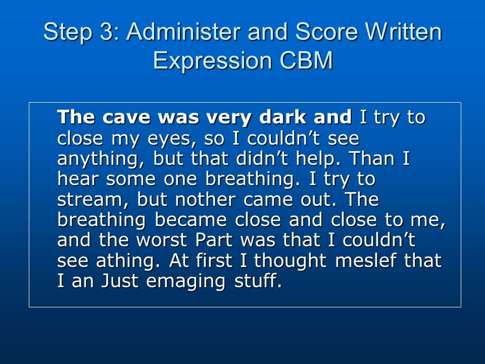 Step 3: Administer and Score Written Expression CBM The cave was very dark and I try to close my eyes, so I couldnt see anything, but that didnt help.