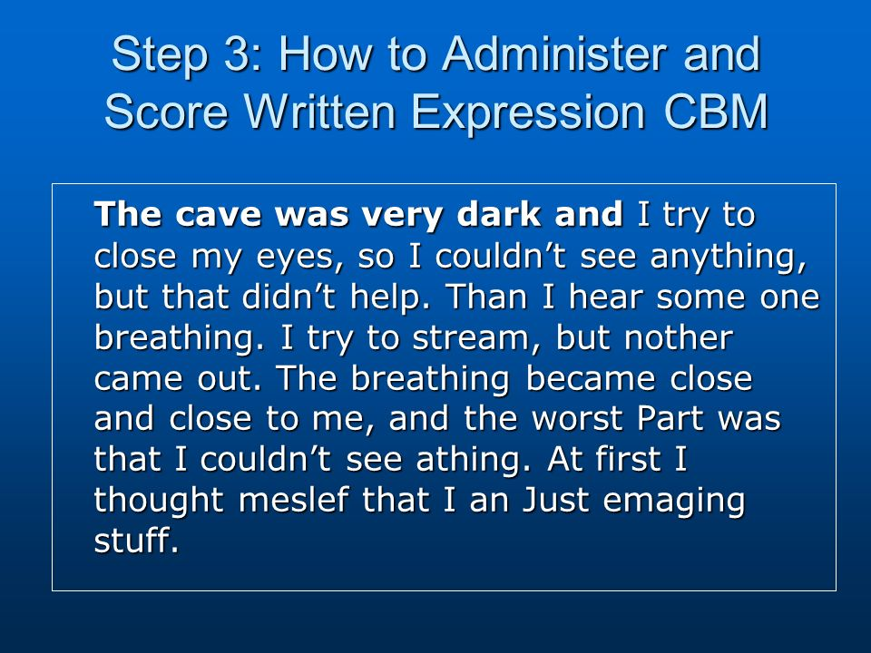 Step 3: How to Administer and Score Written Expression CBM The cave was very dark and I try to close my eyes, so I couldnt see anything, but that didnt help.