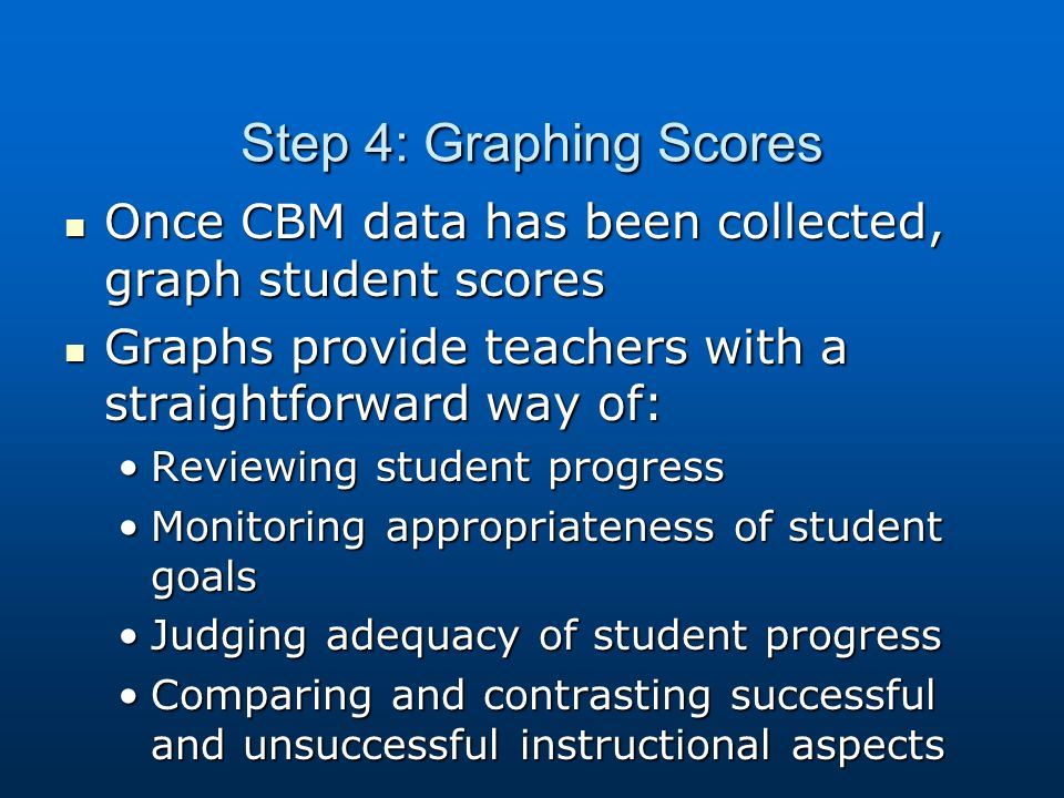 Step 4: Graphing Scores Once CBM data has been collected, graph student scores Once CBM data has been collected, graph student scores Graphs provide teachers with a straightforward way of: Graphs provide teachers with a straightforward way of: Reviewing student progressReviewing student progress Monitoring appropriateness of student goalsMonitoring appropriateness of student goals Judging adequacy of student progressJudging adequacy of student progress Comparing and contrasting successful and unsuccessful instructional aspectsComparing and contrasting successful and unsuccessful instructional aspects
