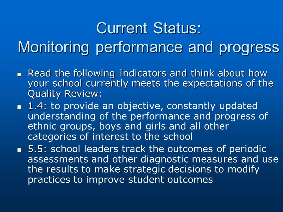 Current Status: Monitoring performance and progress Read the following Indicators and think about how your school currently meets the expectations of the Quality Review: Read the following Indicators and think about how your school currently meets the expectations of the Quality Review: 1.4: 1.4: to provide an objective, constantly updated understanding of the performance and progress of ethnic groups, boys and girls and all other categories of interest to the school 5.5: 5.5: school leaders track the outcomes of periodic assessments and other diagnostic measures and use the results to make strategic decisions to modify practices to improve student outcomes