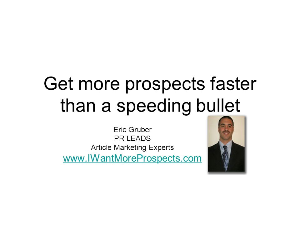 Get more prospects faster than a speeding bullet Eric Gruber PR LEADS Article Marketing Experts www.IWantMoreProspects.com
