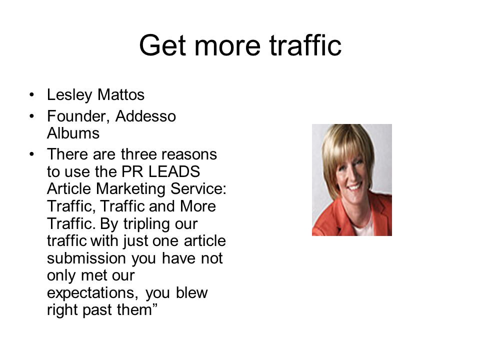 Get more traffic Lesley Mattos Founder, Addesso Albums There are three reasons to use the PR LEADS Article Marketing Service: Traffic, Traffic and More Traffic.