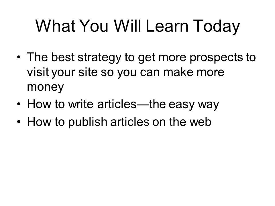 What You Will Learn Today The best strategy to get more prospects to visit your site so you can make more money How to write articlesthe easy way How to publish articles on the web