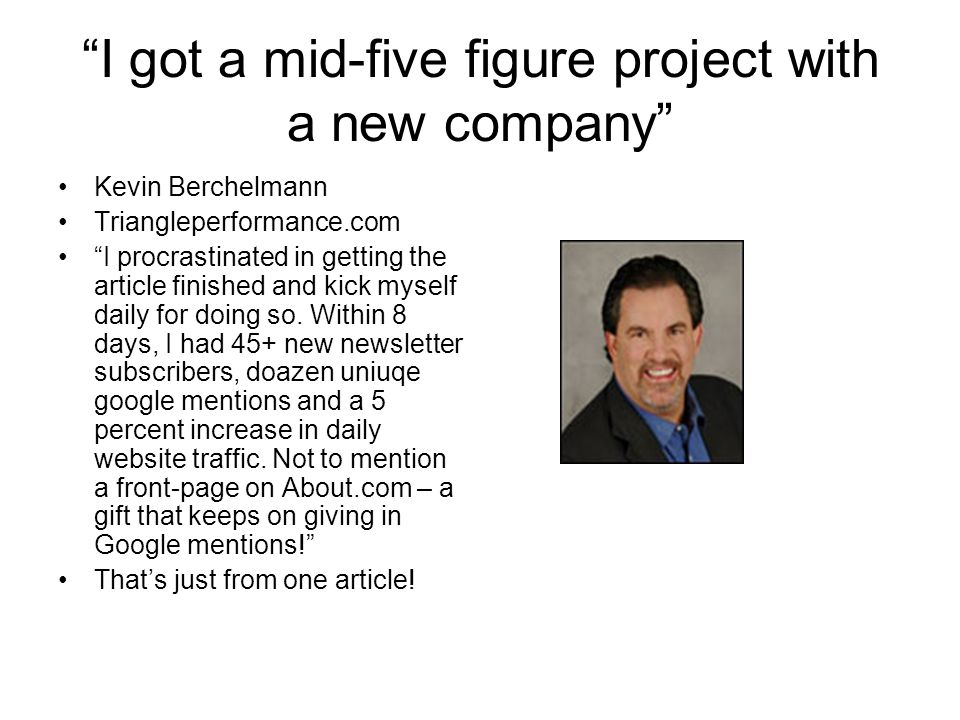 I got a mid-five figure project with a new company Kevin Berchelmann Triangleperformance.com I procrastinated in getting the article finished and kick myself daily for doing so.