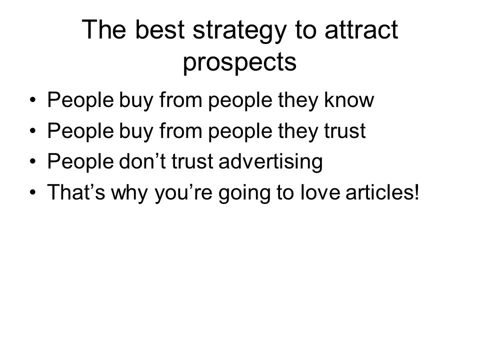 The best strategy to attract prospects People buy from people they know People buy from people they trust People dont trust advertising Thats why youre going to love articles!