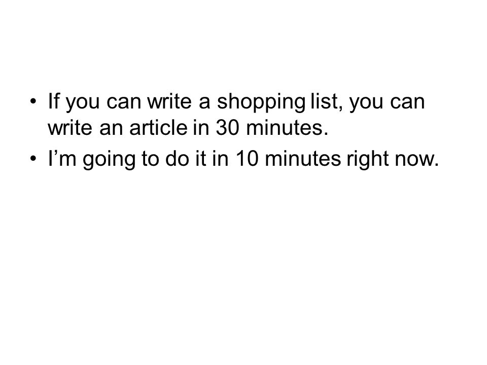 If you can write a shopping list, you can write an article in 30 minutes.