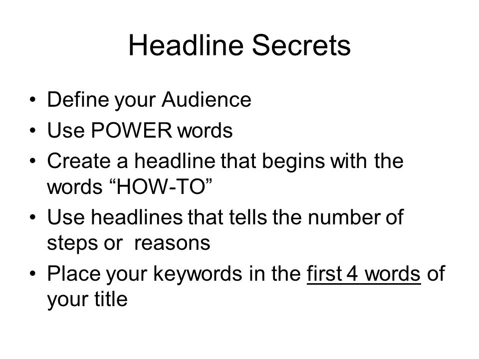 Headline Secrets Define your Audience Use POWER words Create a headline that begins with the words HOW-TO Use headlines that tells the number of steps or reasons Place your keywords in the first 4 words of your title