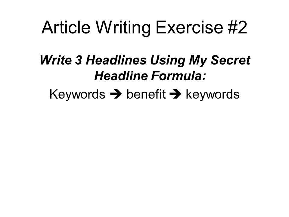 Article Writing Exercise #2 Write 3 Headlines Using My Secret Headline Formula: Keywords benefit keywords
