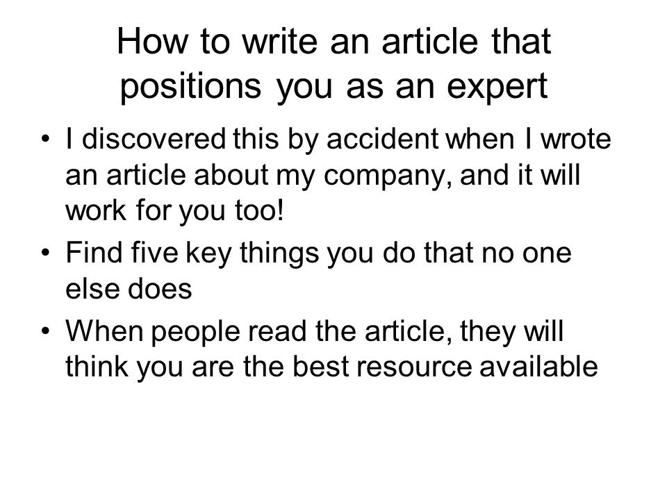 How to write an article that positions you as an expert I discovered this by accident when I wrote an article about my company, and it will work for you too.