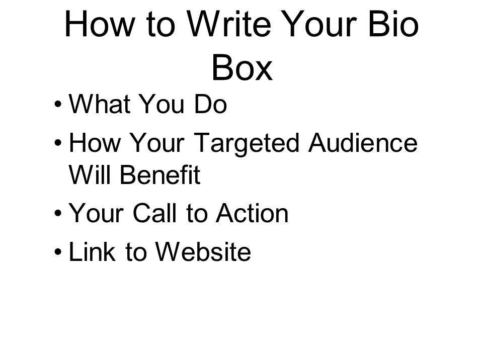 How to Write Your Bio Box What You Do How Your Targeted Audience Will Benefit Your Call to Action Link to Website