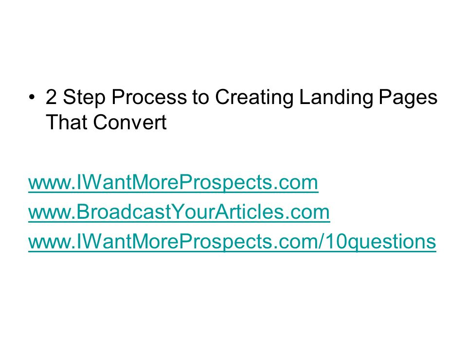 2 Step Process to Creating Landing Pages That Convert www.IWantMoreProspects.com www.BroadcastYourArticles.com www.IWantMoreProspects.com/10questions