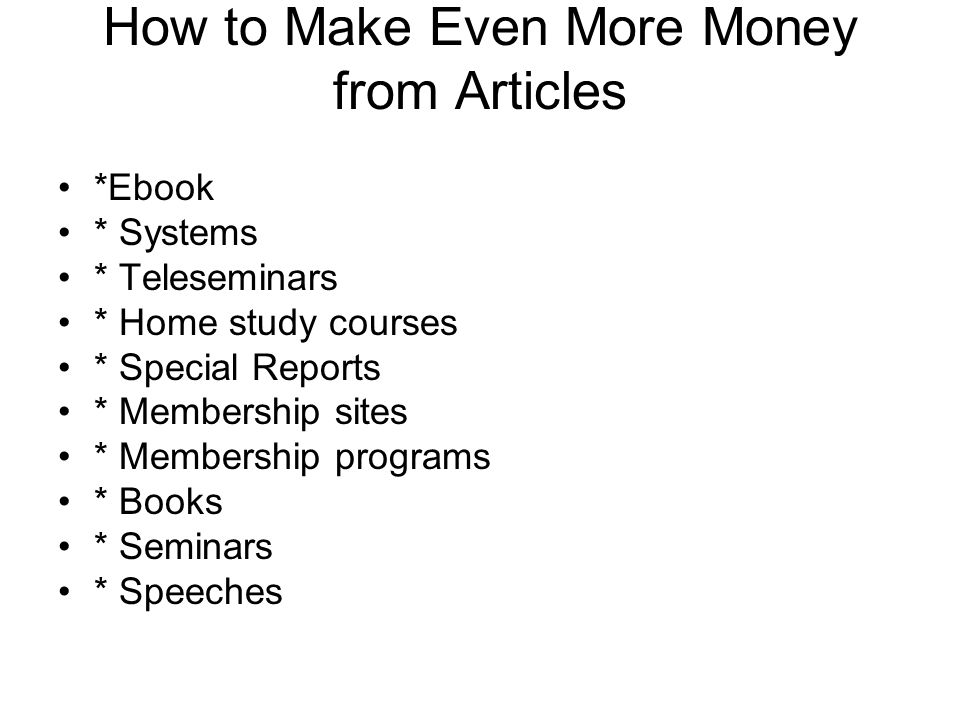 How to Make Even More Money from Articles *Ebook * Systems * Teleseminars * Home study courses * Special Reports * Membership sites * Membership programs * Books * Seminars * Speeches