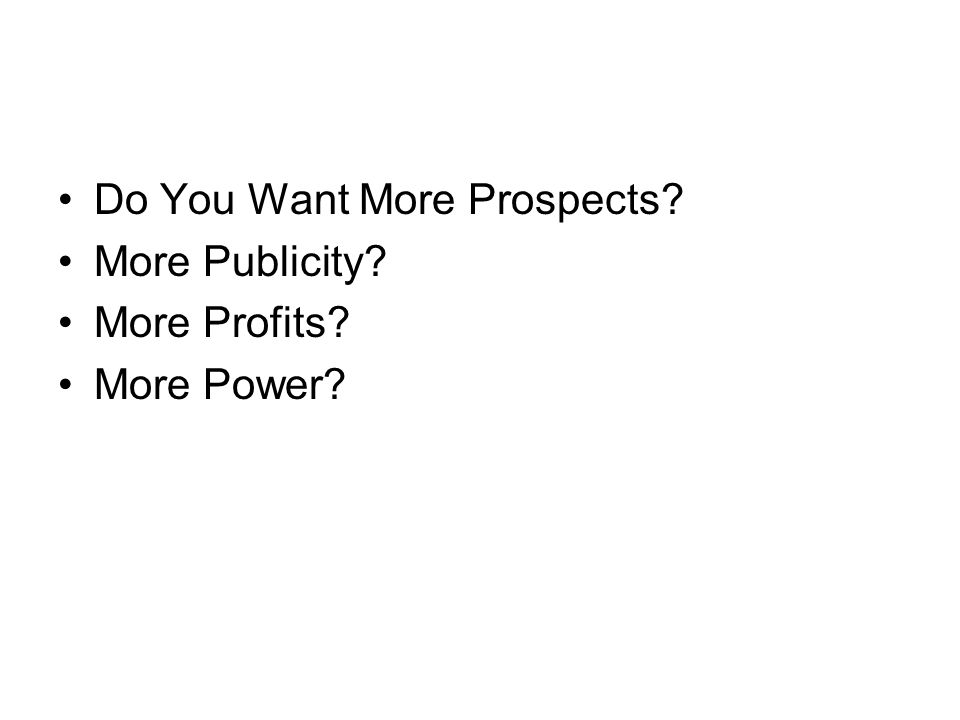 Do You Want More Prospects More Publicity More Profits More Power