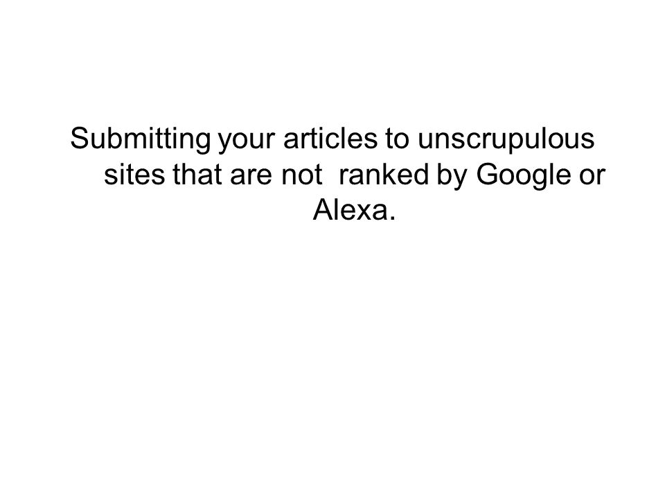 Submitting your articles to unscrupulous sites that are not ranked by Google or Alexa.