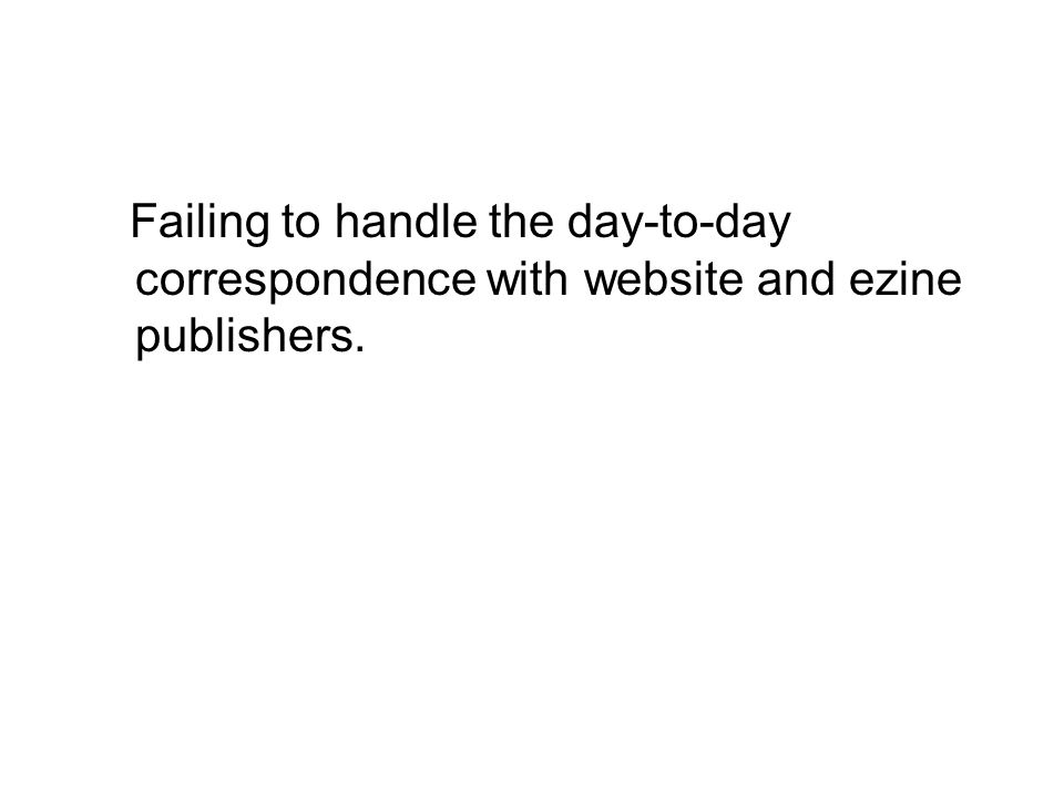 Failing to handle the day-to-day correspondence with website and ezine publishers.